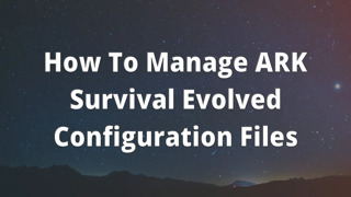 How To Manage ARK Survival Evolved Configuration Files
