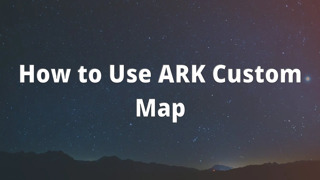 How to Use ARK Custom Map