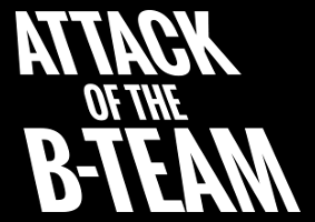 Attack of the B-Team